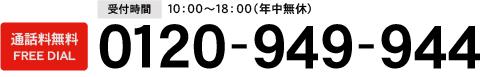 受付時間 10:00~18:00(年中無休) 通話料無料のFREE DIAL 0120-949-944