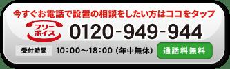 今すぐお電話で設置の相談をしたい方はココをタップ フリーボイス(通話料無料)で0120-949-944に繋がります 受付時間10:00~18:00(年中無休)