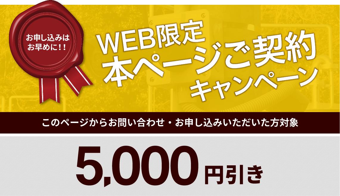 お申し込みはお早めに!!WEB限定本ページご契約キャンペーン このページからお問い合わせ・お申し込みいただいた方対象 5,000円引き